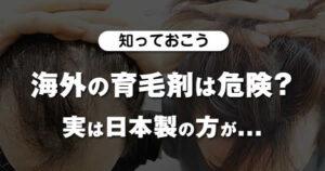 【知っておこう】海外の育毛剤は危険?実は日本製の方が...