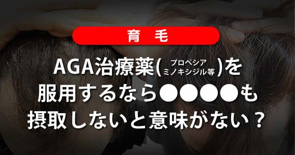 【育毛】AGA治療薬を服用するなら〇〇も摂取しないと意味がない?