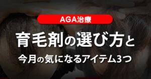 【AGA治療】育毛剤の選び方と今月の気になるアイテム3つ