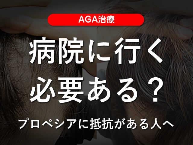 【AGA治療】病院に行く必要はある?プロペシアに抵抗がある人へ