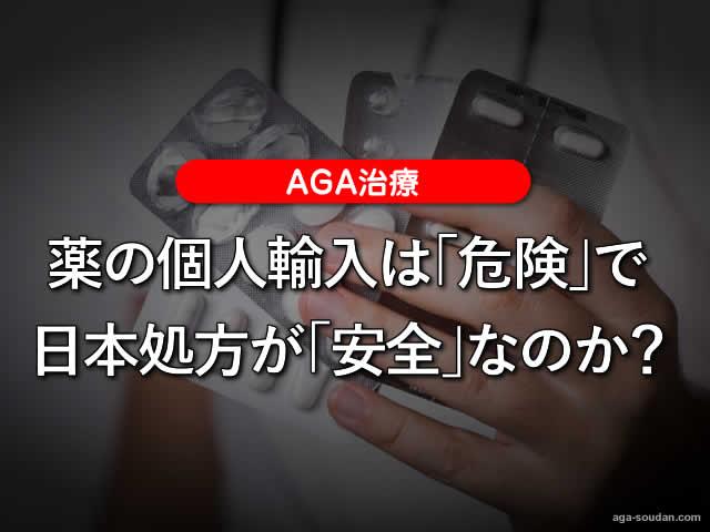 【AGA治療】薬の個人輸入は「危険」で日本処方が「安全」なのか?